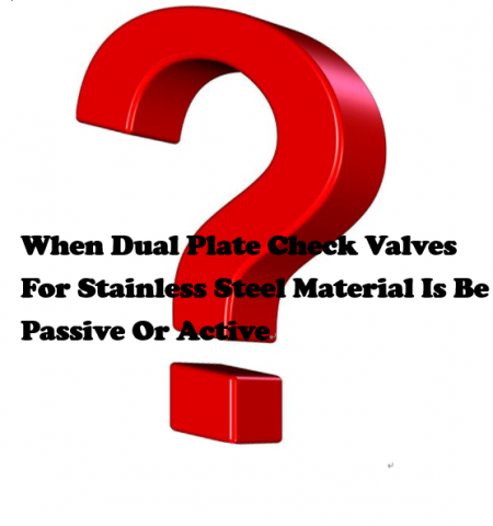 Q.When Dual Plate Check Valves For Stainless Steel Material Is Be Passive Or Active - Formation Of The Passive Layer - When Dual Plate Check Valves For Stainless Steel Material Is Be Passive Or Active - Formation Of The Passive Layer