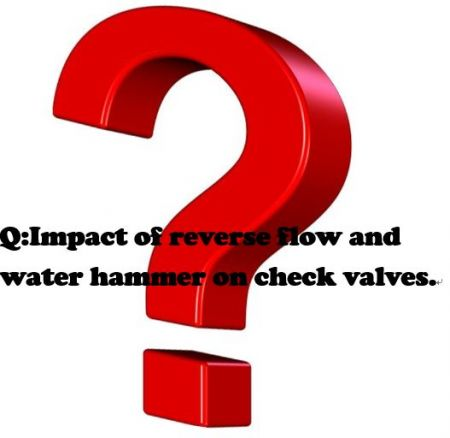 Q:Impact of reverse flow and water hammer on check valves. - Impact of reverse flow and water hammer on check valves