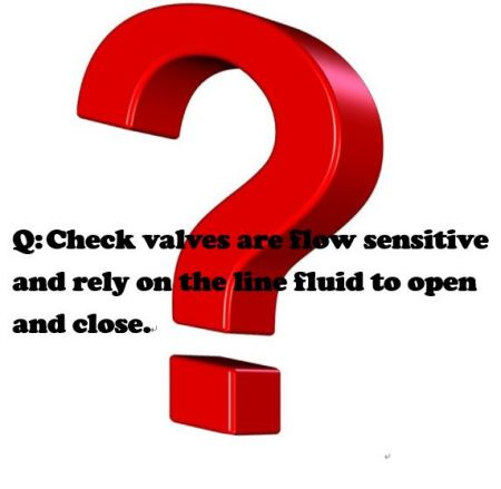 Q:Check valves are flow sensitive and rely on the line fluid to open and close. - Check valves are flow sensitive and rely on the line fluid to open and close.