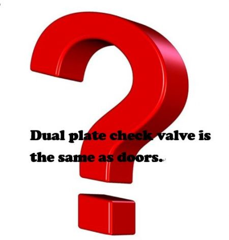Q:Dual Plate Check Valve Is The Same As Doors. - Dual plate check valve is the same as doors.