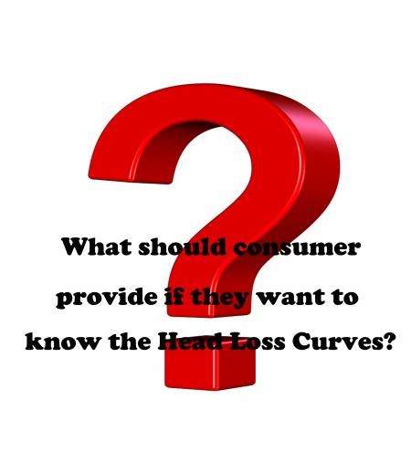 Q. What should consumer provide if they want to know the Head Loss Curves? - What should consumer provide if they want to know the Head Loss Curves?